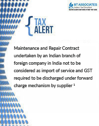 Maintenance and Repair Contract undertaken by an Indian branch of foreign company in India not to be considered as import of service and GST required to be discharged under forward charge mechanism by supplier