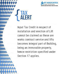 Input Tax Credit in respect of installation and erection of Lift cannot be claimed as these are works contract service and lifts becomes integral part of Building, being an immovable property, hence restriction specified under Section 17 applies.